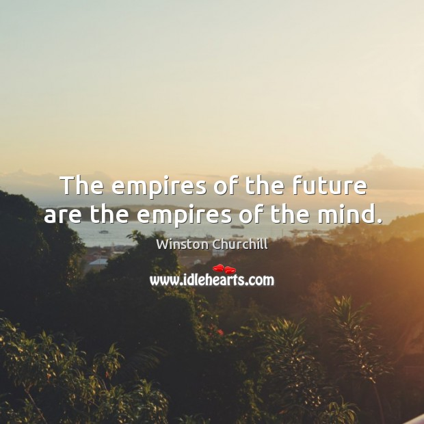 The empires of the future are the empires of the mind. Image