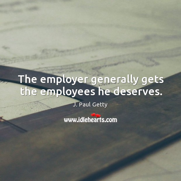 Image, The employer generally gets the employees he deserves.