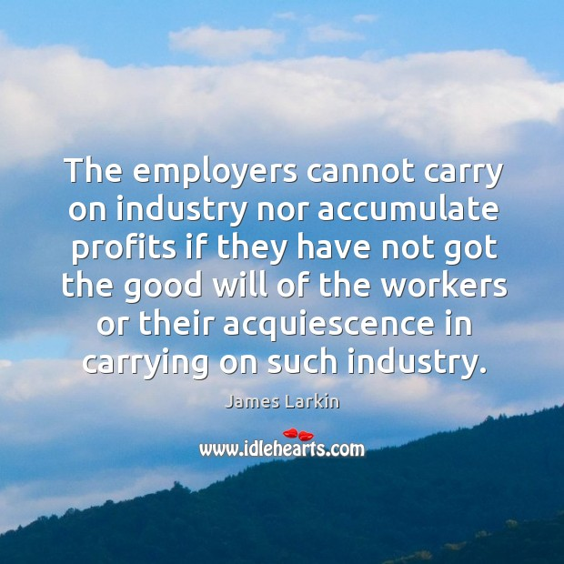 The employers cannot carry on industry nor accumulate profits if they have not James Larkin Picture Quote