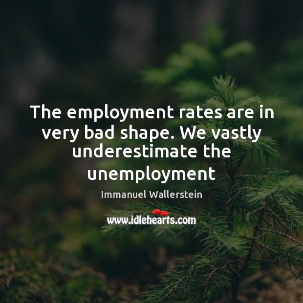 The employment rates are in very bad shape. We vastly underestimate the unemployment Image
