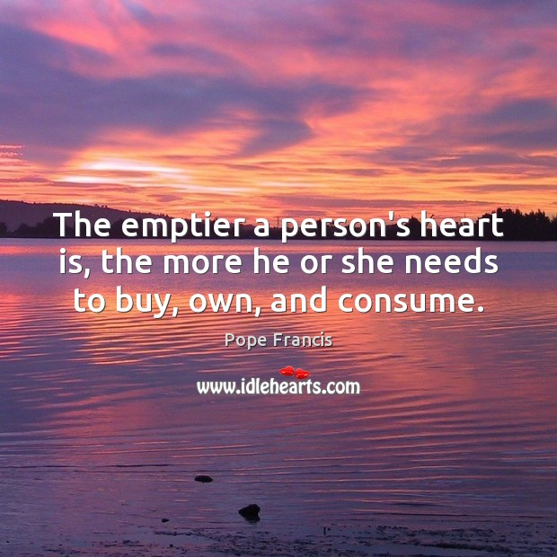 Image, The emptier a person's heart is, the more he or she needs to buy, own, and consume.