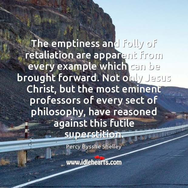 The emptiness and folly of retaliation are apparent from every example which Percy Bysshe Shelley Picture Quote