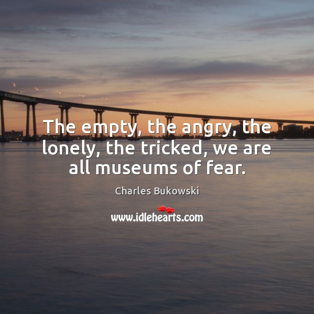 The empty, the angry, the lonely, the tricked, we are all museums of fear. Image