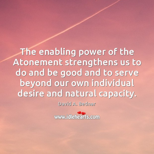 The enabling power of the Atonement strengthens us to do and be David A. Bednar Picture Quote