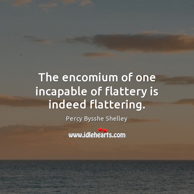 The encomium of one incapable of flattery is indeed flattering. Percy Bysshe Shelley Picture Quote