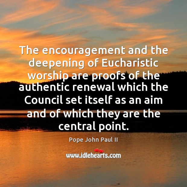The encouragement and the deepening of Eucharistic worship are proofs of the Pope John Paul II Picture Quote