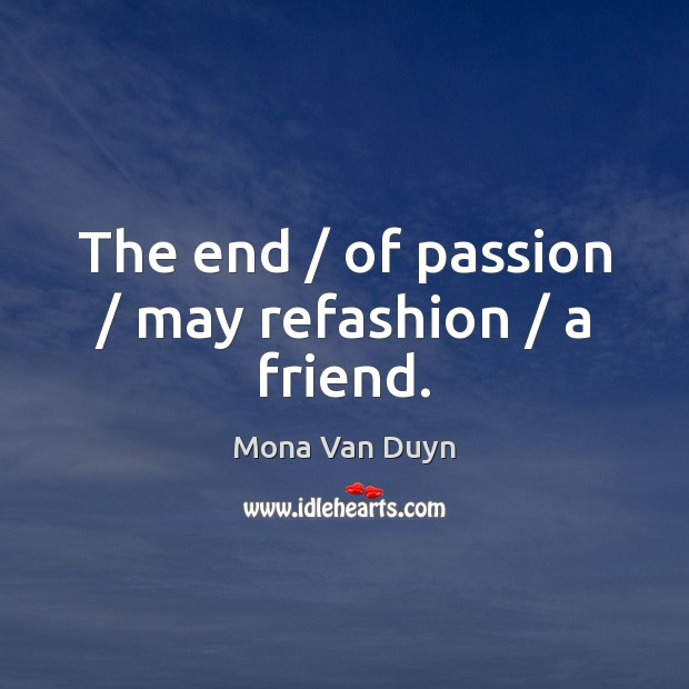 The end / of passion / may refashion / a friend. Image