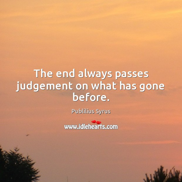 The end always passes judgement on what has gone before. Publilius Syrus Picture Quote