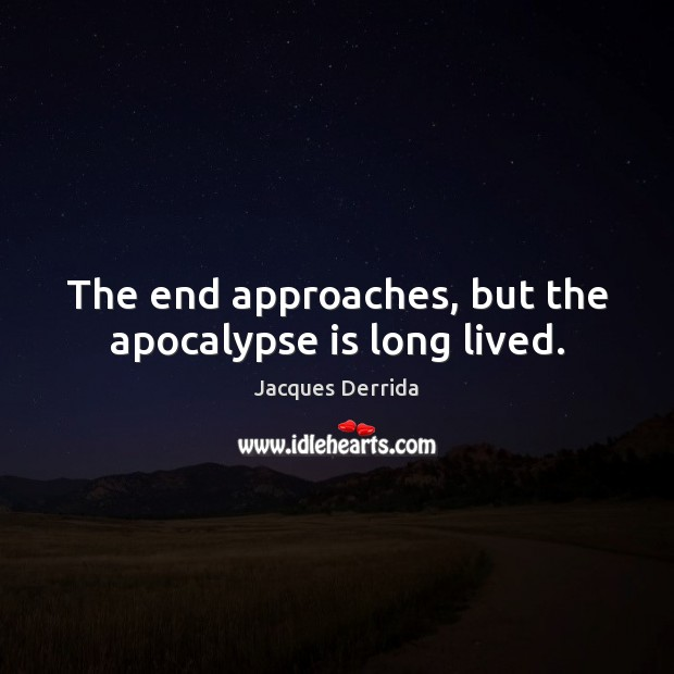 The end approaches, but the apocalypse is long lived. Image