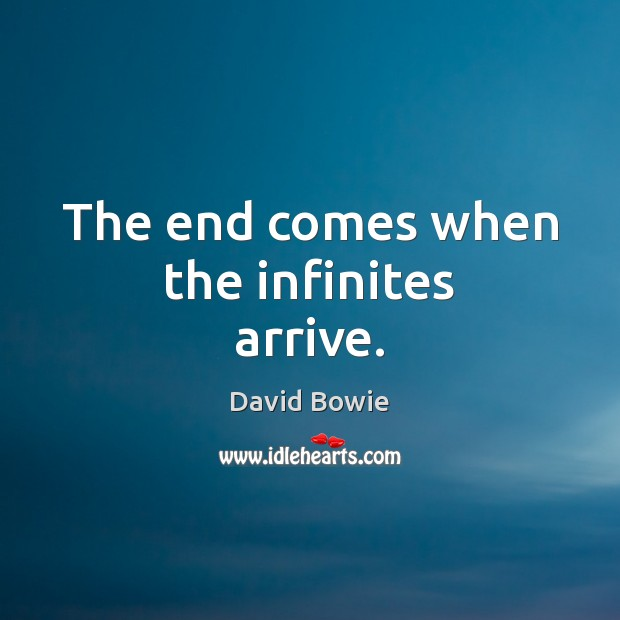 The end comes when the infinites arrive. David Bowie Picture Quote