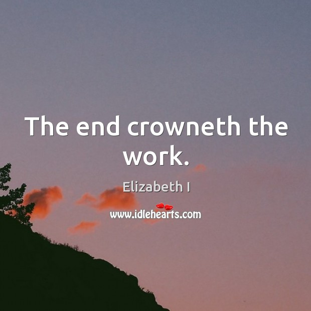 The end crowneth the work. Image