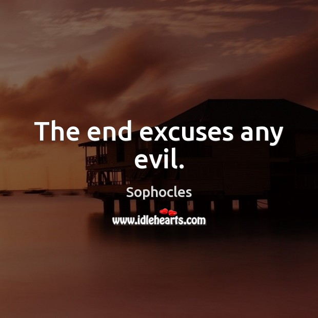 The end excuses any evil. Image