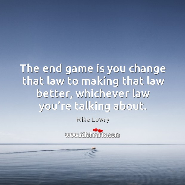 The end game is you change that law to making that law better, whichever law you're talking about. Image
