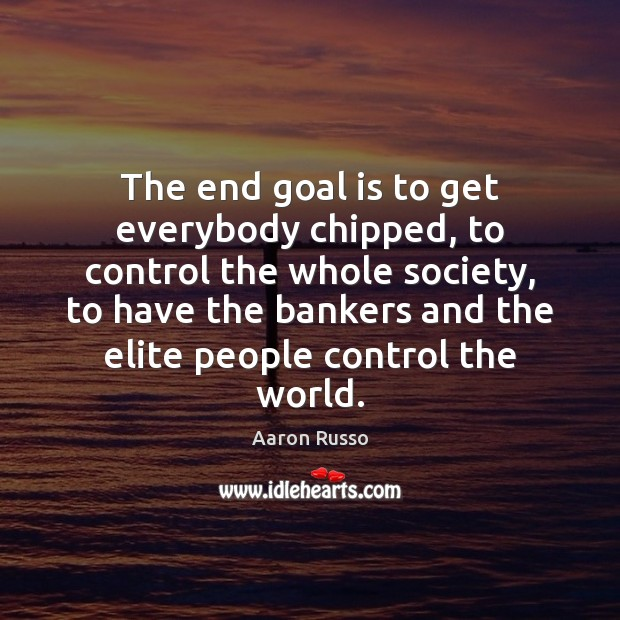The end goal is to get everybody chipped, to control the whole Image