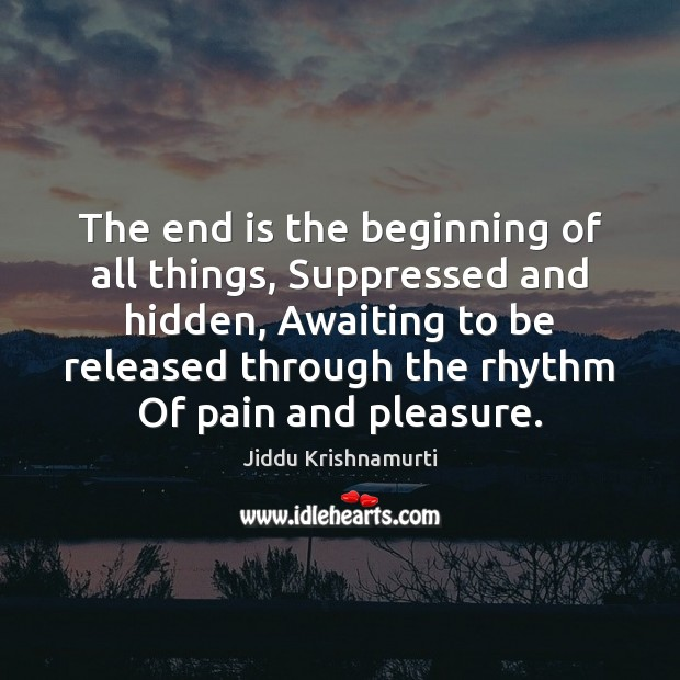 The end is the beginning of all things, Suppressed and hidden, Awaiting Jiddu Krishnamurti Picture Quote
