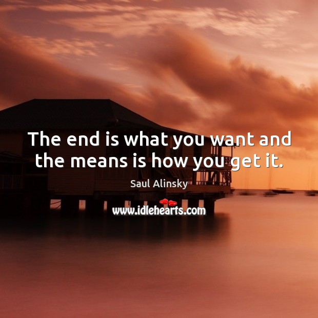 The end is what you want and the means is how you get it. Saul Alinsky Picture Quote