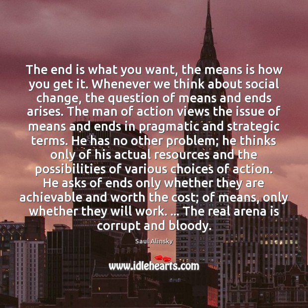 The end is what you want, the means is how you get Saul Alinsky Picture Quote
