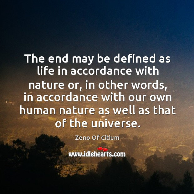The End May Be Defined As Life In Accordance With Nature Or