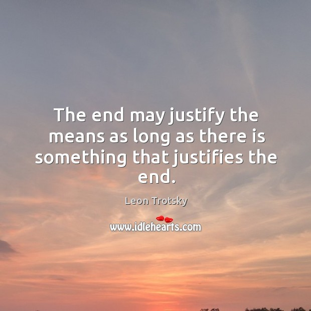 The end may justify the means as long as there is something that justifies the end. Image