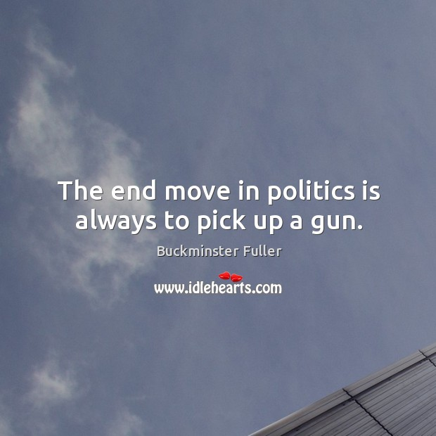 The end move in politics is always to pick up a gun. Buckminster Fuller Picture Quote
