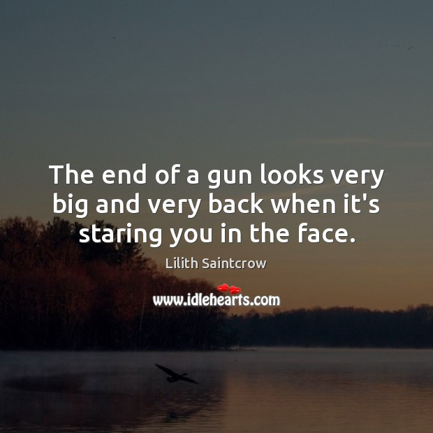 The end of a gun looks very big and very back when it's staring you in the face. Lilith Saintcrow Picture Quote