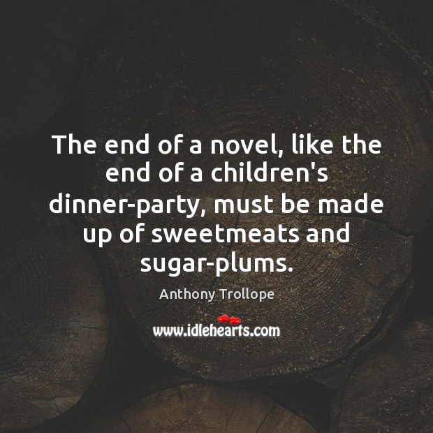 The end of a novel, like the end of a children's dinner-party, Anthony Trollope Picture Quote