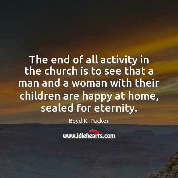 The end of all activity in the church is to see that Boyd K. Packer Picture Quote