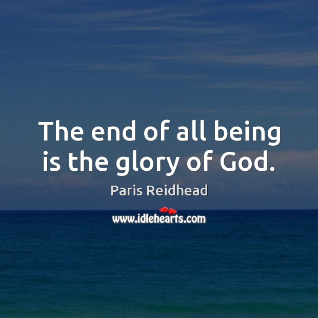 The end of all being is the glory of God. Paris Reidhead Picture Quote