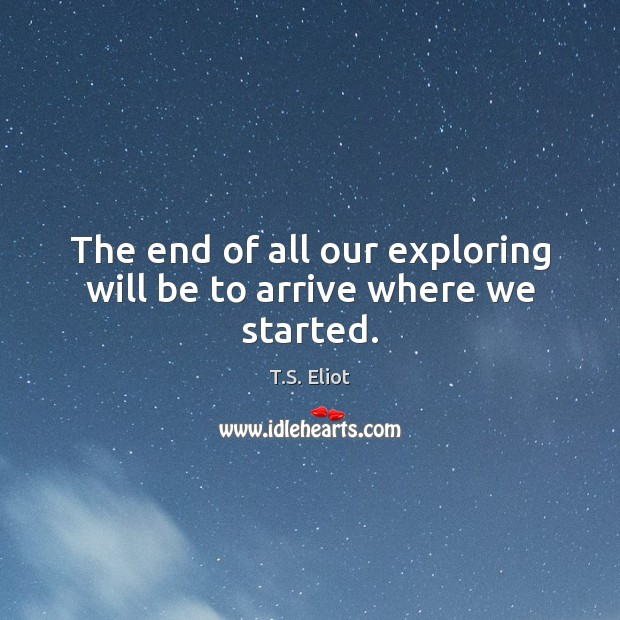 Image, The end of all our exploring will be to arrive where we started.