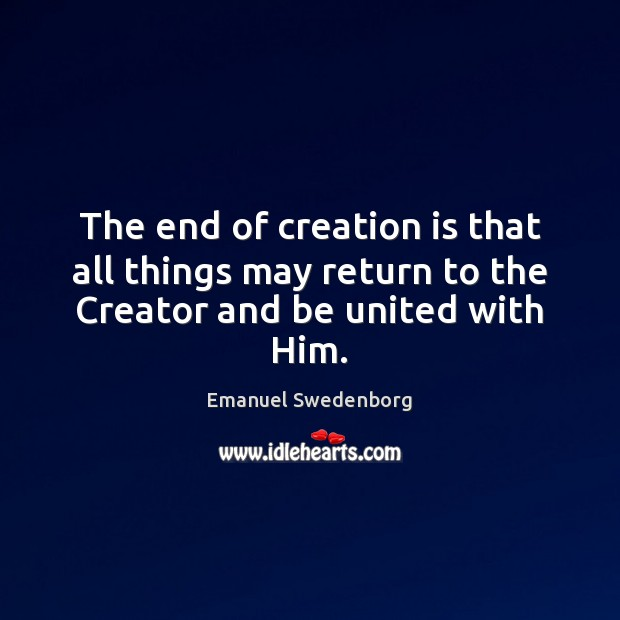 The end of creation is that all things may return to the Creator and be united with Him. Emanuel Swedenborg Picture Quote