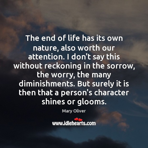 The end of life has its own nature, also worth our attention. Mary Oliver Picture Quote