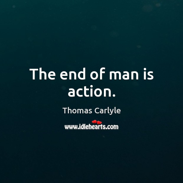 The end of man is action. Thomas Carlyle Picture Quote