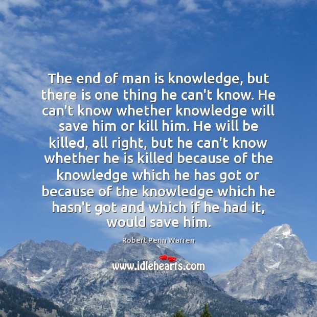 The end of man is knowledge, but there is one thing he Robert Penn Warren Picture Quote