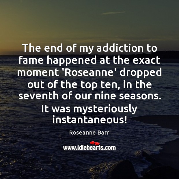 The end of my addiction to fame happened at the exact moment Roseanne Barr Picture Quote