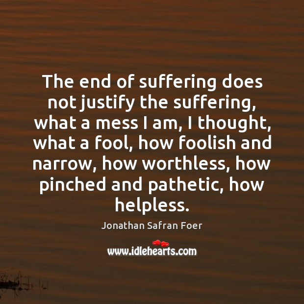 The end of suffering does not justify the suffering, what a mess Fools Quotes Image