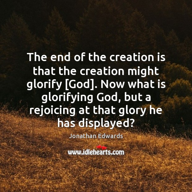The end of the creation is that the creation might glorify [God]. Jonathan Edwards Picture Quote