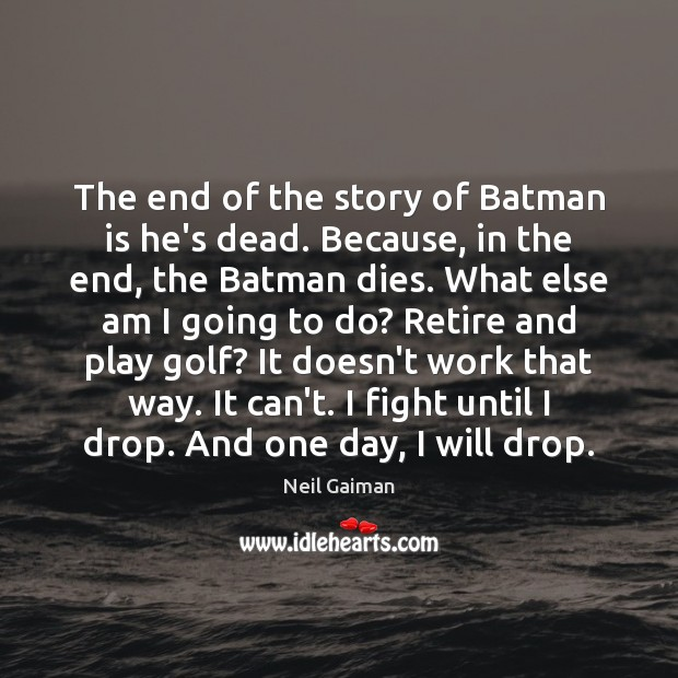The end of the story of Batman is he's dead. Because, in Image
