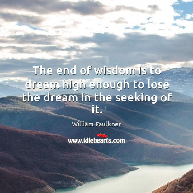 The end of wisdom is to dream high enough to lose the dream in the seeking of it. Image
