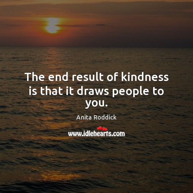 The end result of kindness is that it draws people to you. Image