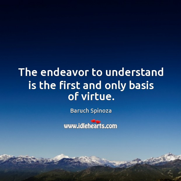 The endeavor to understand is the first and only basis of virtue. Image