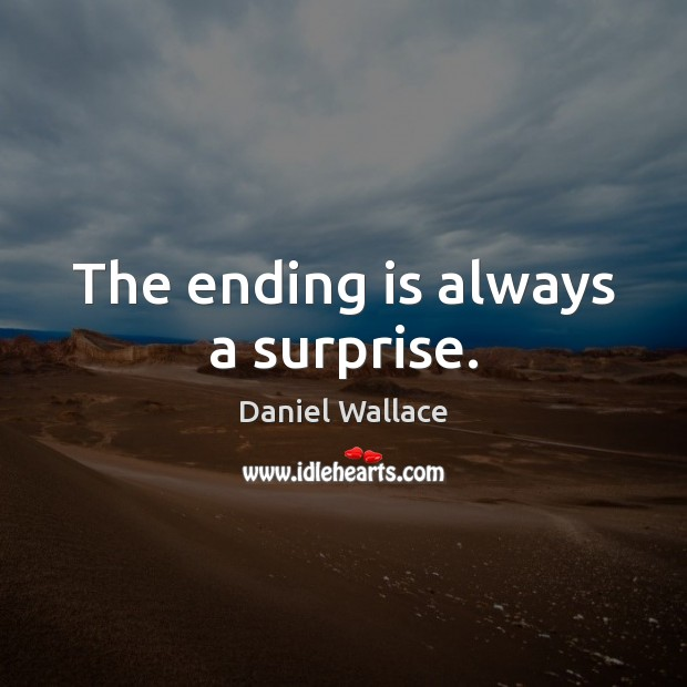 The ending is always a surprise. Daniel Wallace Picture Quote