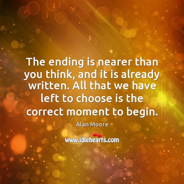 The ending is nearer than you think, and it is already written. Alan Moore Picture Quote