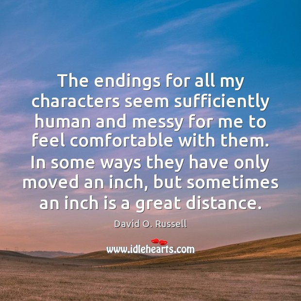 The endings for all my characters seem sufficiently human and messy for David O. Russell Picture Quote