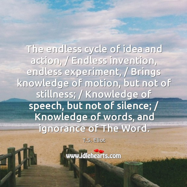 Image, The endless cycle of idea and action, / Endless invention, endless experiment, / Brings