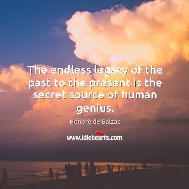 Image, The endless legacy of the past to the present is the secret source of human genius.