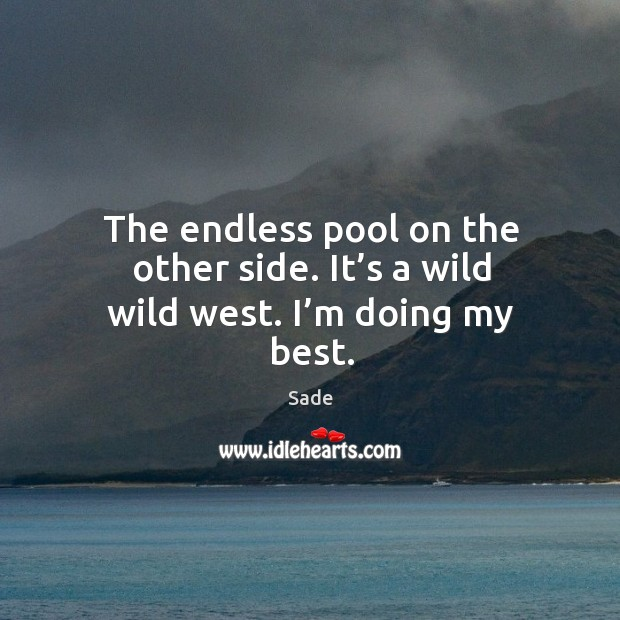 The endless pool on the other side. It's a wild wild west. I'm doing my best. Sade Picture Quote