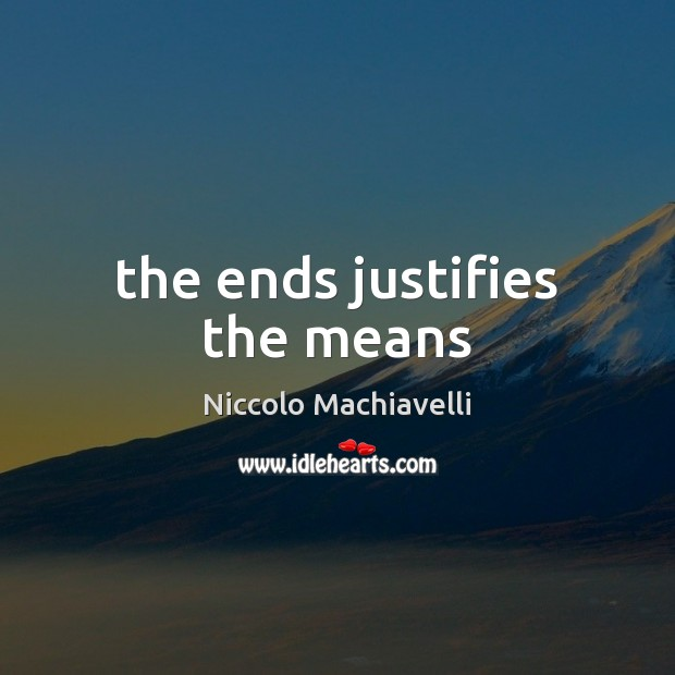 The ends justifies the means Niccolo Machiavelli Picture Quote