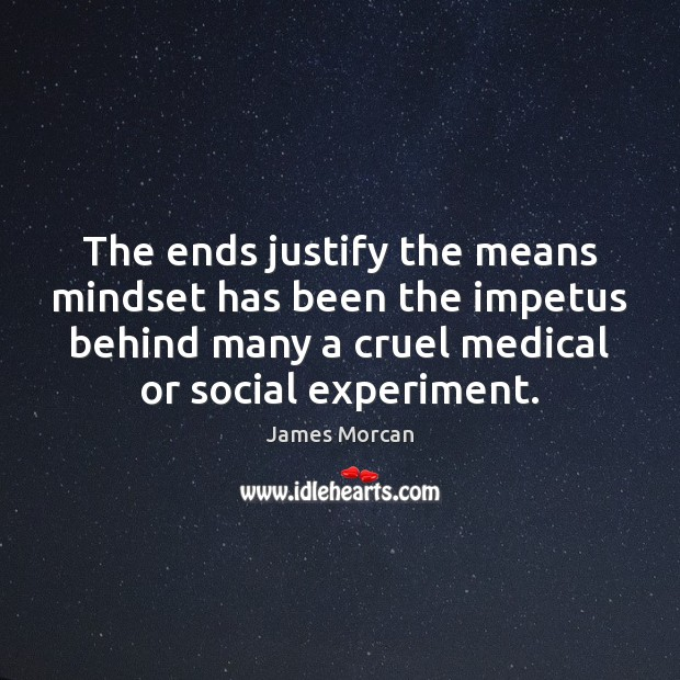 The ends justify the means mindset has been the impetus behind many James Morcan Picture Quote