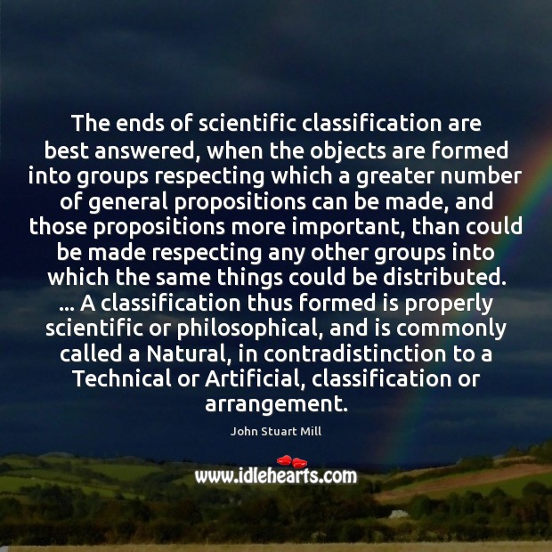 The ends of scientific classification are best answered, when the objects are John Stuart Mill Picture Quote