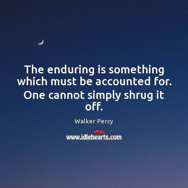 The enduring is something which must be accounted for. One cannot simply shrug it off. Walker Percy Picture Quote